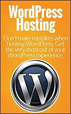 WordPress Hosting: Don't Make Mistakes When Hosting WordPress. Get the Most out of your WordPress Experience. (WordPress, WordPress Business, WordPress ... Use WordPress, WordPress Guide, Blogging)