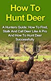 How To Hunt Deer: A Hunters Guide: How To Find, Stalk And Call Deer Like A Pro And How To Hunt Deer Successfully. How To Hunt Deer Series (How To Hunt ... Hunting, Bowhunting Deer, Bow Hunting,)