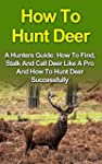 How To Hunt Deer: A Hunters Guide: Ho...