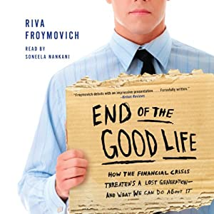 End of the Good Life: How the Financial Crisis Threatens a Lost Generation - and What We Can Do About It | [Riva Froymovich]