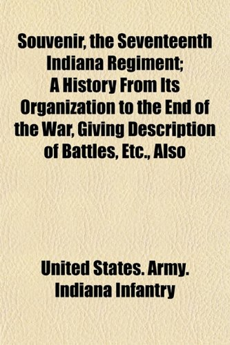 Souvenir, the Seventeenth Indiana Regiment; A History From Its Organization to the End of the War, Giving Description of Battles, Etc., Also