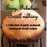 Easy, Fabulous Bread Making: A collection of quick, no-knead, homemade bread recipes ~ Barbara Mack