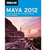 img - for Moon Maya 2012: A Guide to Celebrations in Mexico, Guatemala, Belize & Honduras (Moon Maya: A Guide to Celebrations in Mexico, Guatemala, Belize & Honduras) (Paperback) - Common book / textbook / text book