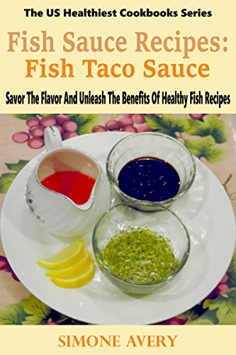 Fish Sauce Recipes: Fish Taco Sauce: Healthy Fish: Savor The Flavor And Unleash The Benefits Of Healthy Fish Recipes (The US Healthiest Cookbooks Series) by Simone Avery