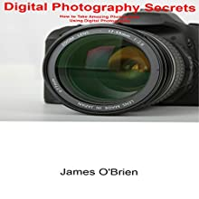 Digital Photography Secrets: How to Take Amazing Photographs Using Digital Photography (       UNABRIDGED) by James O'Brien Narrated by Dave Wright