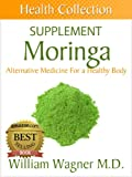 The Moringa Supplement: Alternative Medicine for a Healthy Body (Health Collection)