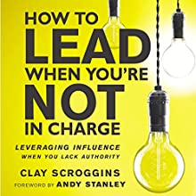 How to Lead When You're Not in Charge: Leveraging Influence When You Lack Authority | Livre audio Auteur(s) : Clay Scroggins Narrateur(s) : Clay Scroggins, Gabe Wicks