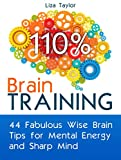 Brain Training: 44 Fabulous Wise Brain Tips for Mental Energy and Sharp Mind (Brain Training, Memory Improvement, Brain Plasticity)