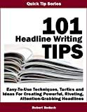 img - for 101 HEADLINE WRITING TIPS -- Easy-To-Use Techniques, Tactics and Ideas For Creating Powerful, Riveting, Attention-Grabbing Headlines (Quick Tip Series Book 6) book / textbook / text book