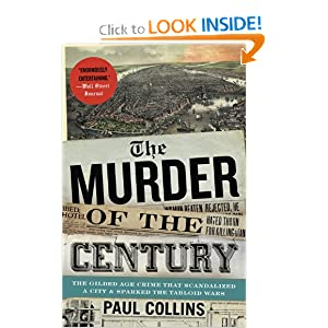 The Murder of the Century: The Gilded Age Crime That Scandalized a City &amp; Sparked the Tabloid Wars by Paul Collins