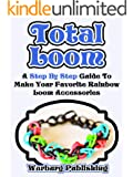 Total Loom: Step By Step Guide To Make Your Favorite Rainbow Loom Accessories (English Edition)