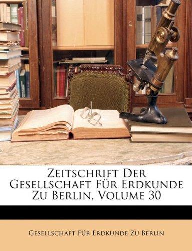 Zeitschrift Der Gesellschaft Fur Erdkunde Zu Berlin, Volume 30