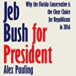 Jeb Bush for President: Why the Florida Conservative is the Clear Choice for Republicans in 2016 | Alex Pauling