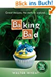 Baking Bad: Great Recipes. No Meth-in...