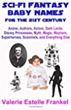 Sci-Fi Fantasy Baby Names for the Twenty-First Century: Anime, Authors, Actors, Dark Lords, Disney Princesses, Myth, Magic, Mayhem, Superheroes, Scientists, and Everything Else