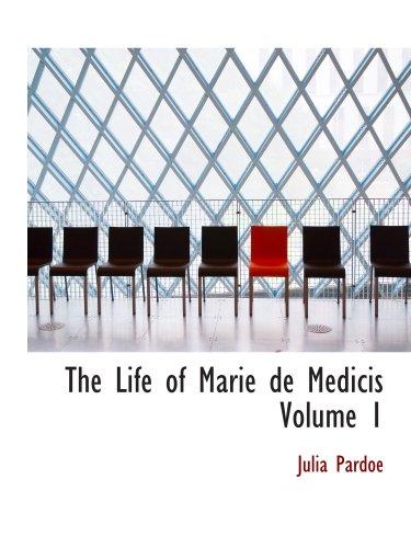 The Life of Marie de Medicis  Volume 1