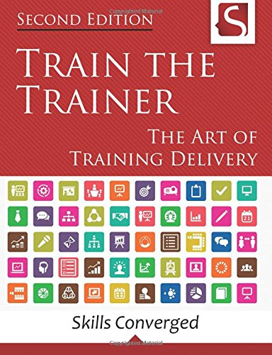 Train the Trainer: The Art of Training Delivery (Second Edition)