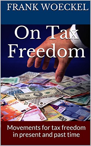 Frank Woeckel - On Tax Freedom: Movements for tax freedom in present and past time (Politics and Tax Series) (English Edition)