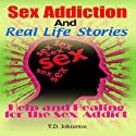 Sex Addiction and Real Life Stories: Help and Healing for the Sex Addict (       UNABRIDGED) by T. D. Johnston Narrated by Gwendolyn Jensen-Woodard