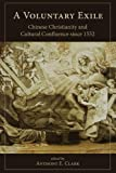 A Voluntary Exile: Chinese Christianity and Cultural Confluence since 1552 (Studies in Christianity in China)