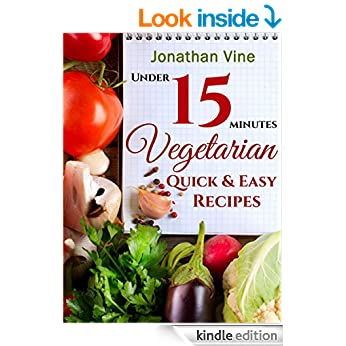 Vegetarian Quick & Easy - Under 15 Minutes: (100 Simple Natural Foods Recipes) (Weight Maintenance & Low Fat Lifestyle) Healthy Diet (Special Diet Cookbooks & Vegetarian Recipes Collection Book 2)