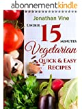 Vegetarian Quick & Easy - Under 15 Minutes: (100 Simple Natural Food Recipes) (Weight Maintenance & Low Fat Lifestyle) (Vegetarian Weight Loss) (Special ... Recipes Collection Book 2) (English Edition)
