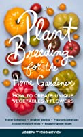 Plant Breeding for the Home Gardener: How to Create Unique Vegetables & Flowers