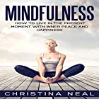 Mindfulness: How to Live in the Present Moment with Inner Peace and Happiness Hörbuch von Christina Neal Gesprochen von: Vanessa Moyen