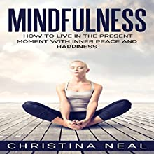 Mindfulness: How to Live in the Present Moment with Inner Peace and Happiness | Livre audio Auteur(s) : Christina Neal Narrateur(s) : Vanessa Moyen