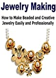 Jewelry Making:  How to Make Beaded and Creative Jewelry Easily and Professionally: (Jewelry Making - Jewelry - Jewelry Magazines - Jewelry Making Beads)