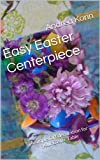 Easy Easter Centerpiece:  A simple DIY decoration for your Easter Table