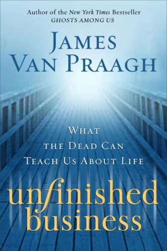 Unfinished Business: What the Dead Can Teach Us About Life, James Van Praagh