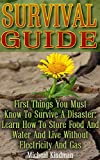 Survival Guide: First Things You Must Know To Survive A Disaster: Learn How to Store Food and Water and Live Without Electricity and Gas: (Survival Tactics, Survival, Communication, Self Reliance)