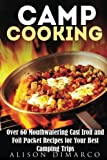 Camp Cooking: Over 60 Mouthwatering Cast Iron and Foil Packet Recipes for Your Best Camping Trips (Camping Recipes & Outdoor Cooking)