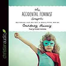 The Accidental Feminist: Restoring Our Delight in God's Good Design (       UNABRIDGED) by Courtney Reissig Narrated by Elizabeth Whitestone