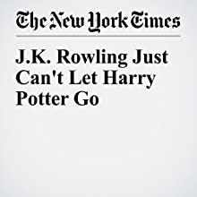 J.K. Rowling Just Can't Let Harry Potter Go Other by Sarah Lyall Narrated by Caroline Miller