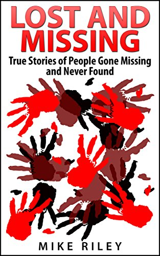 Mike Riley - Lost and Missing: True Stories of People Gone Missing and Never Found (Murder, Scandals and Mayhem Book 5)