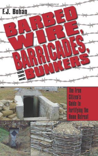 Barbed Wire, Barricades, and Bunkers: The Free Citizen's Guide to Fortifying the Home Retreat