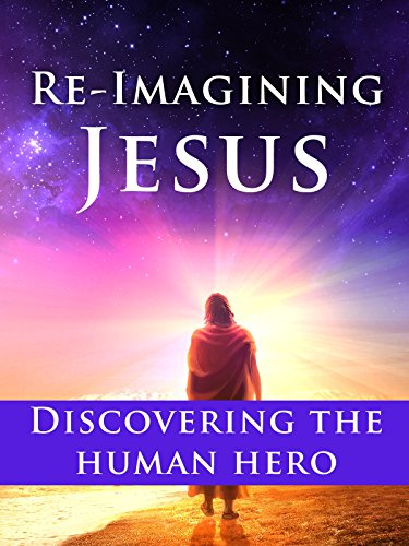 Re-Imagining Jesus: Discovering the Human Hero
