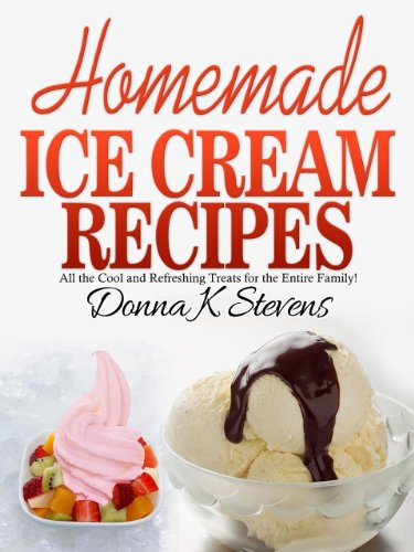 31 Homemade Ice Cream Recipes: All the cool and refreshing treats for the entire family! by Donna K Stevens