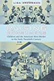 Raising Consumers: Children and the American Mass Market in the Early Twentieth Century (Popular Cultures, Everyday Lives)