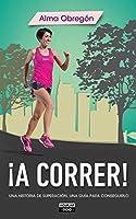 �A correr!: Una historia de superaci�n, una gu�a para conseguirlo