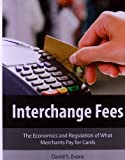 Interchange Fees: The Economics and Regulation of What Merchants Pay for Cards