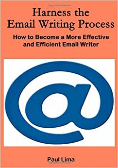 Harness The Email Writing Process:: How To Become A More Effective And Efficient Email Writer