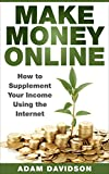 Make Money Online: How to Supplement Your Income Using the Internet