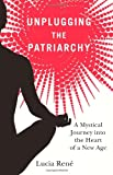 Unplugging the Patriarchy - A Mystical Journey into the Heart of a New Age