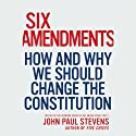 Six Amendments: How and Why We Should Change the Constitution (       UNABRIDGED) by John Paul Stevens Narrated by Daniel Hagen