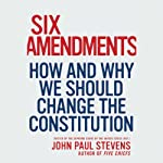 Six Amendments: How and Why We Should Change the Constitution | John Paul Stevens