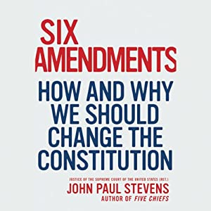 Six Amendments: How and Why We Should Change the Constitution | [John Paul Stevens]