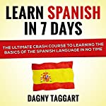 Spanish: Learn Spanish in 7 Days!: The Ultimate Crash Course to Learning the Basics of the Spanish Language in No Time | Dagny Taggart